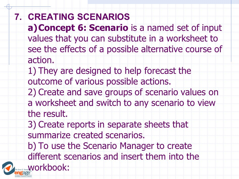 7.CREATING SCENARIOS a)Concept 6: Scenario is a named set of input values that you can substitute in a worksheet to see the effects of a possible alternative course of action.
