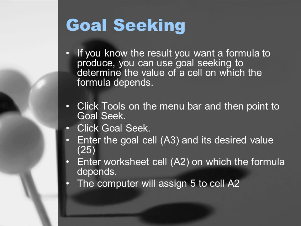 Goal Seeking If you know the result you want a formula to produce, you can use goal seeking to determine the value of a cell on which the formula depends.