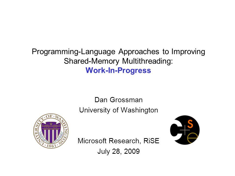 Programming-Language Approaches to Improving Shared-Memory Multithreading: Work-In-Progress Dan Grossman University of Washington Microsoft Research, RiSE July 28, 2009