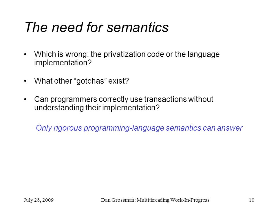 July 28, 2009Dan Grossman: Multithreading Work-In-Progress10 The need for semantics Which is wrong: the privatization code or the language implementation.