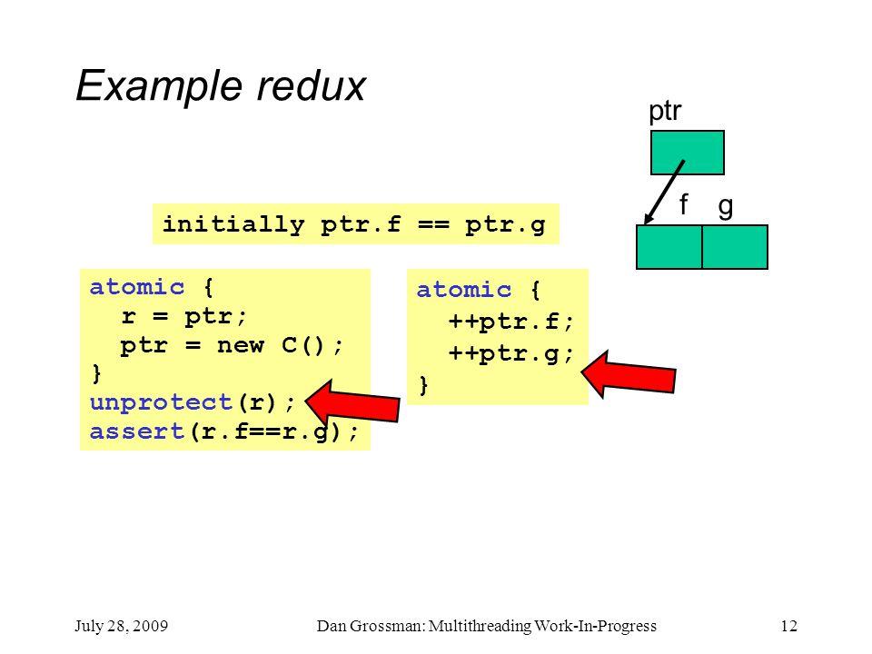 July 28, 2009Dan Grossman: Multithreading Work-In-Progress12 atomic { r = ptr; ptr = new C(); } unprotect(r); assert(r.f==r.g); atomic { ++ptr.f; ++ptr.g; } initially ptr.f == ptr.g Example redux ptr fg