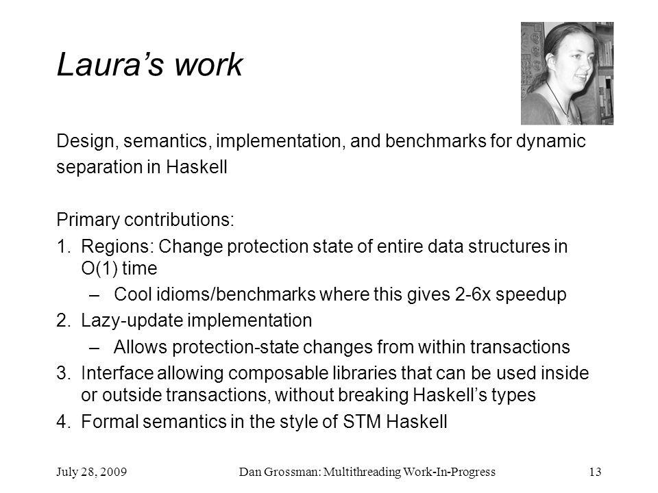 July 28, 2009Dan Grossman: Multithreading Work-In-Progress13 Laura's work Design, semantics, implementation, and benchmarks for dynamic separation in