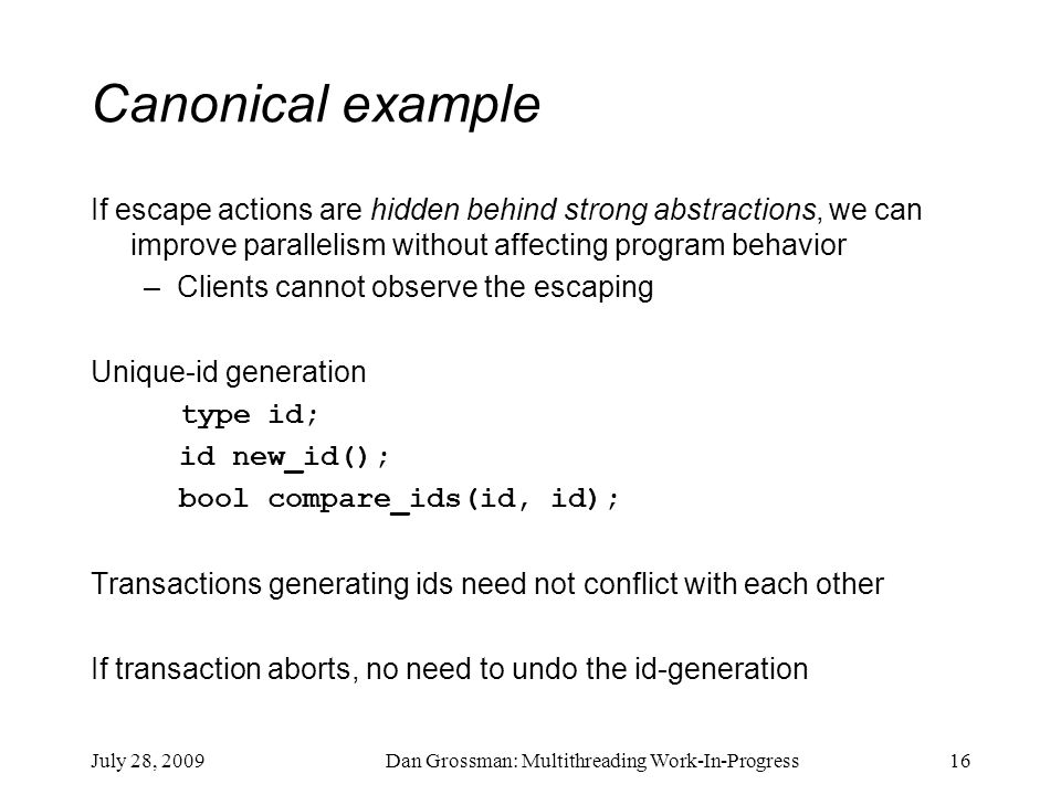 July 28, 2009Dan Grossman: Multithreading Work-In-Progress16 Canonical example If escape actions are hidden behind strong abstractions, we can improve