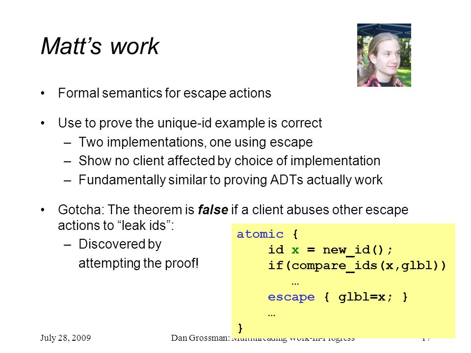 July 28, 2009Dan Grossman: Multithreading Work-In-Progress17 Matt's work Formal semantics for escape actions Use to prove the unique-id example is correct –Two implementations, one using escape –Show no client affected by choice of implementation –Fundamentally similar to proving ADTs actually work Gotcha: The theorem is false if a client abuses other escape actions to leak ids : –Discovered by attempting the proof.