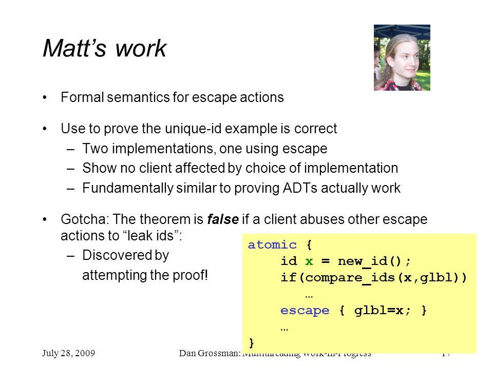July 28, 2009Dan Grossman: Multithreading Work-In-Progress17 Matt's work Formal semantics for escape actions Use to prove the unique-id example is cor