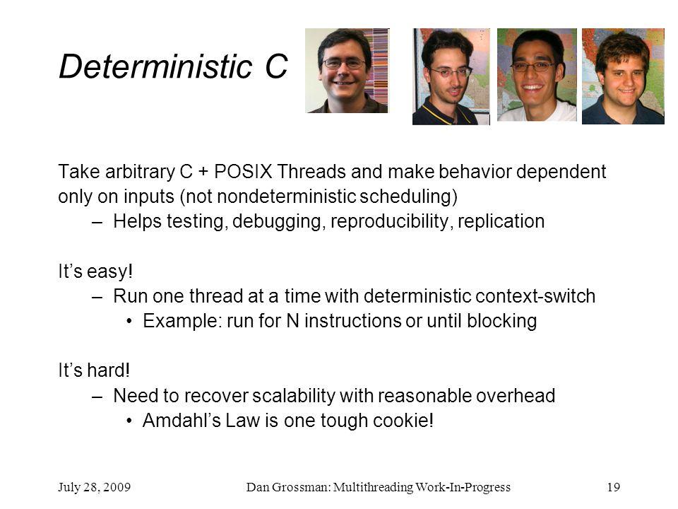 July 28, 2009Dan Grossman: Multithreading Work-In-Progress19 Deterministic C Take arbitrary C + POSIX Threads and make behavior dependent only on inpu
