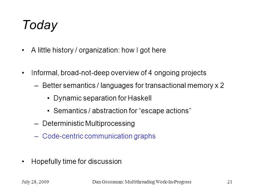 July 28, 2009Dan Grossman: Multithreading Work-In-Progress21 Today A little history / organization: how I got here Informal, broad-not-deep overview o