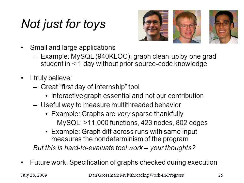 July 28, 2009Dan Grossman: Multithreading Work-In-Progress25 Not just for toys Small and large applications –Example: MySQL (940KLOC); graph clean-up by one grad student in < 1 day without prior source-code knowledge I truly believe: –Great first day of internship tool interactive graph essential and not our contribution –Useful way to measure multithreaded behavior Example: Graphs are very sparse thankfully MySQL: >11,000 functions, 423 nodes, 802 edges Example: Graph diff across runs with same input measures the nondeterminism of the program But this is hard-to-evaluate tool work – your thoughts.