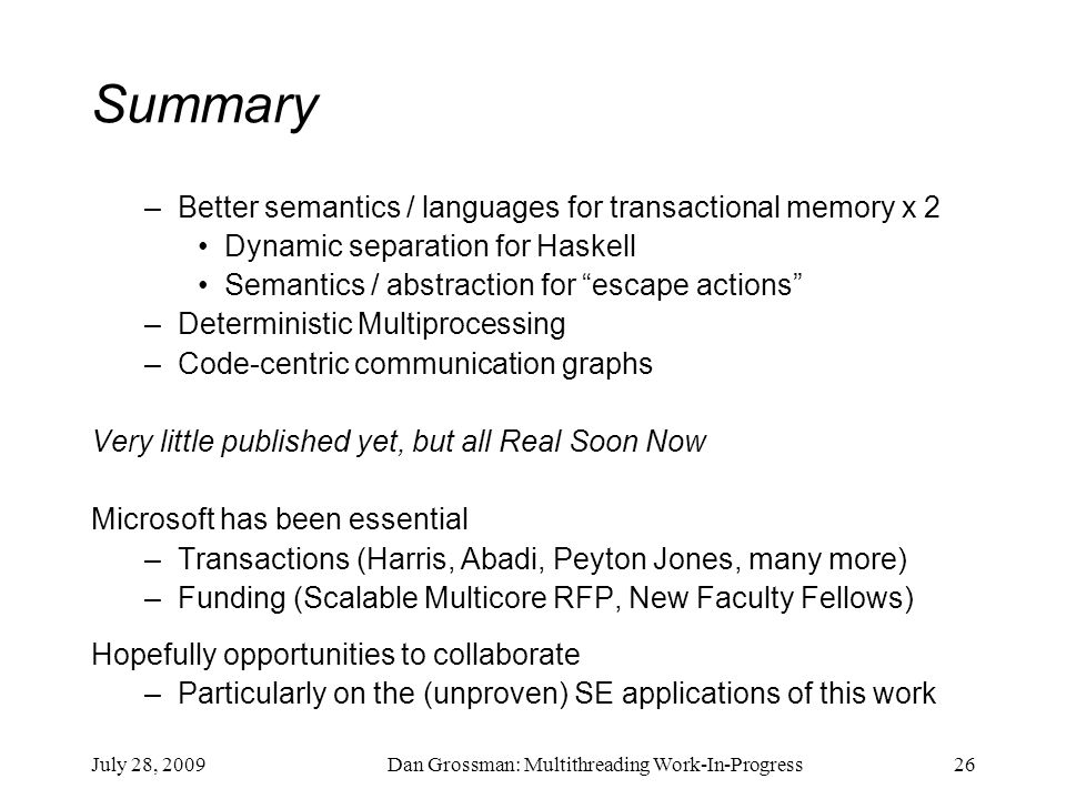 July 28, 2009Dan Grossman: Multithreading Work-In-Progress26 Summary –Better semantics / languages for transactional memory x 2 Dynamic separation for