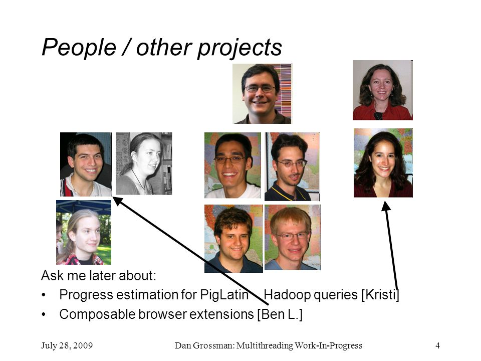 July 28, 2009Dan Grossman: Multithreading Work-In-Progress4 People / other projects Ask me later about: Progress estimation for PigLatin Hadoop queries [Kristi] Composable browser extensions [Ben L.]