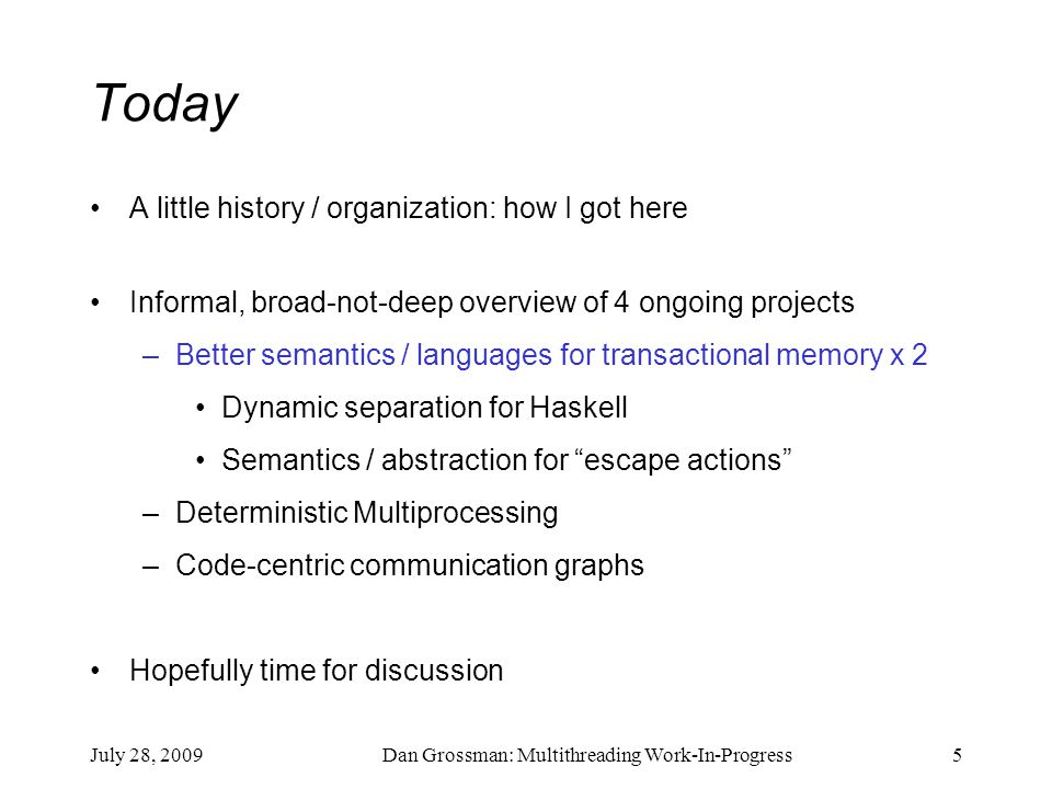 July 28, 2009Dan Grossman: Multithreading Work-In-Progress5 Today A little history / organization: how I got here Informal, broad-not-deep overview of 4 ongoing projects –Better semantics / languages for transactional memory x 2 Dynamic separation for Haskell Semantics / abstraction for escape actions –Deterministic Multiprocessing –Code-centric communication graphs Hopefully time for discussion