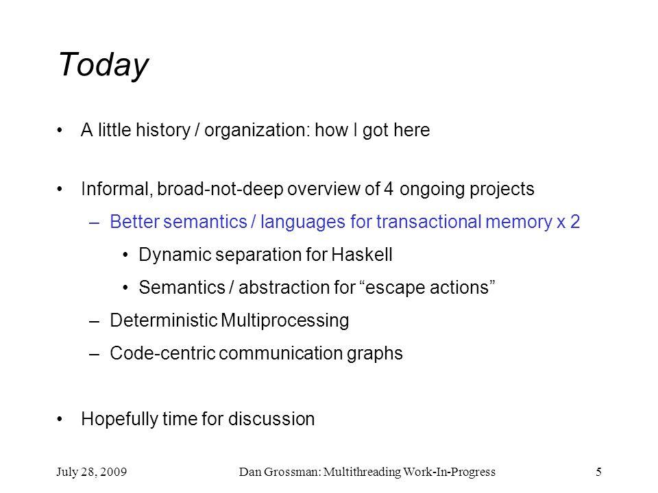 July 28, 2009Dan Grossman: Multithreading Work-In-Progress5 Today A little history / organization: how I got here Informal, broad-not-deep overview of