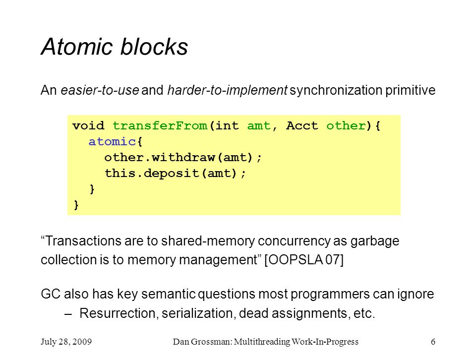 July 28, 2009Dan Grossman: Multithreading Work-In-Progress6 Atomic blocks An easier-to-use and harder-to-implement synchronization primitive void transferFrom(int amt, Acct other){ atomic{ other.withdraw(amt); this.deposit(amt); } Transactions are to shared-memory concurrency as garbage collection is to memory management [OOPSLA 07] GC also has key semantic questions most programmers can ignore –Resurrection, serialization, dead assignments, etc.