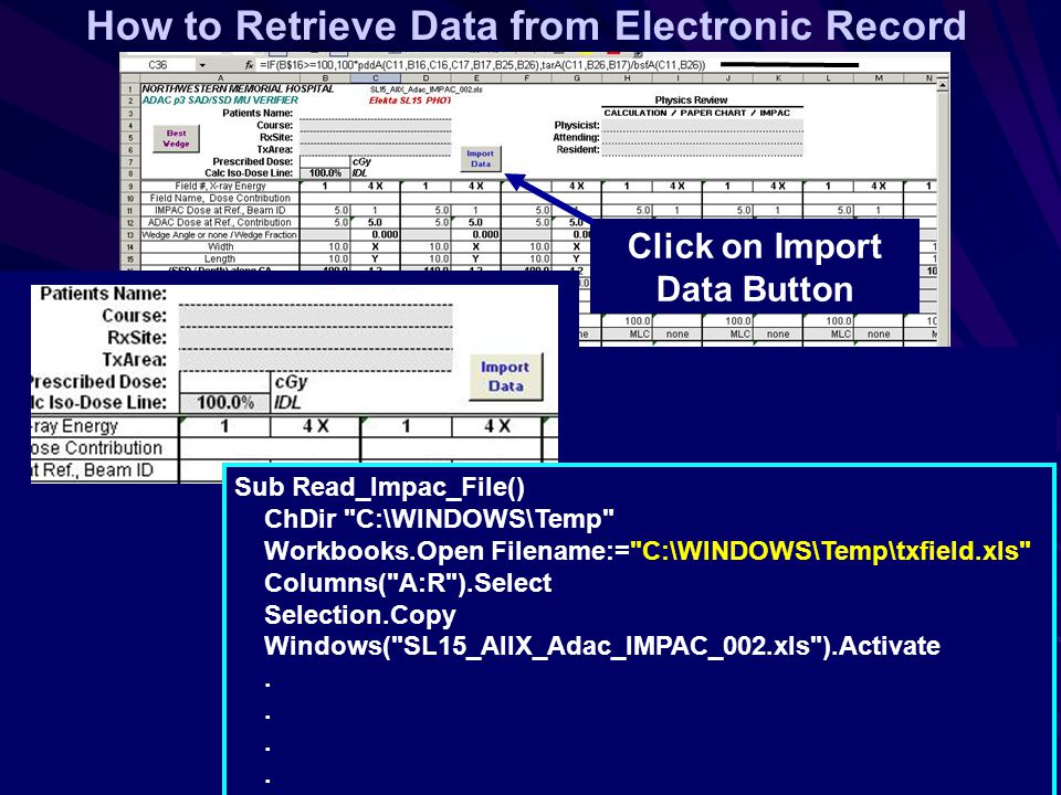 How to Retrieve Data from Electronic Record Click on Import Data Button Sub Read_Impac_File() ChDir C:\WINDOWS\Temp Workbooks.Open Filename:= C:\WINDOWS\Temp\txfield.xls Columns( A:R ).Select Selection.Copy Windows( SL15_AllX_Adac_IMPAC_002.xls ).Activate.