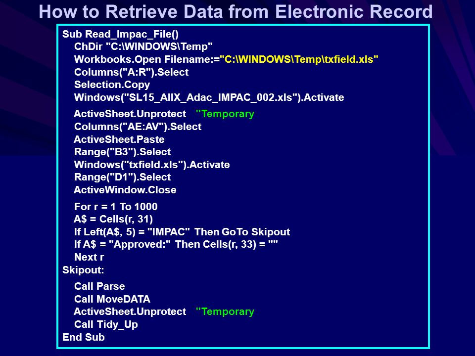 How to Retrieve Data from Electronic Record Sub Read_Impac_File() ChDir C:\WINDOWS\Temp Workbooks.Open Filename:= C:\WINDOWS\Temp\txfield.xls Columns( A:R ).Select Selection.Copy Windows( SL15_AllX_Adac_IMPAC_002.xls ).Activate ActiveSheet.Unprotect Temporary Columns( AE:AV ).Select ActiveSheet.Paste Range( B3 ).Select Windows( txfield.xls ).Activate Range( D1 ).Select ActiveWindow.Close For r = 1 To 1000 A$ = Cells(r, 31) If Left(A$, 5) = IMPAC Then GoTo Skipout If A$ = Approved: Then Cells(r, 33) = Next r Skipout: Call Parse Call MoveDATA ActiveSheet.Unprotect Temporary Call Tidy_Up End Sub