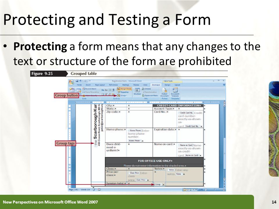 XP Protecting and Testing a Form Protecting a form means that any changes to the text or structure of the form are prohibited New Perspectives on Microsoft Office Word 200714