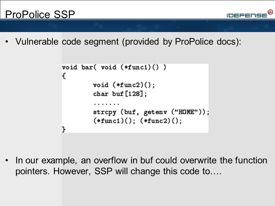ProPolice SSP Vulnerable code segment (provided by ProPolice docs): In our example, an overflow in buf could overwrite the function pointers. However,