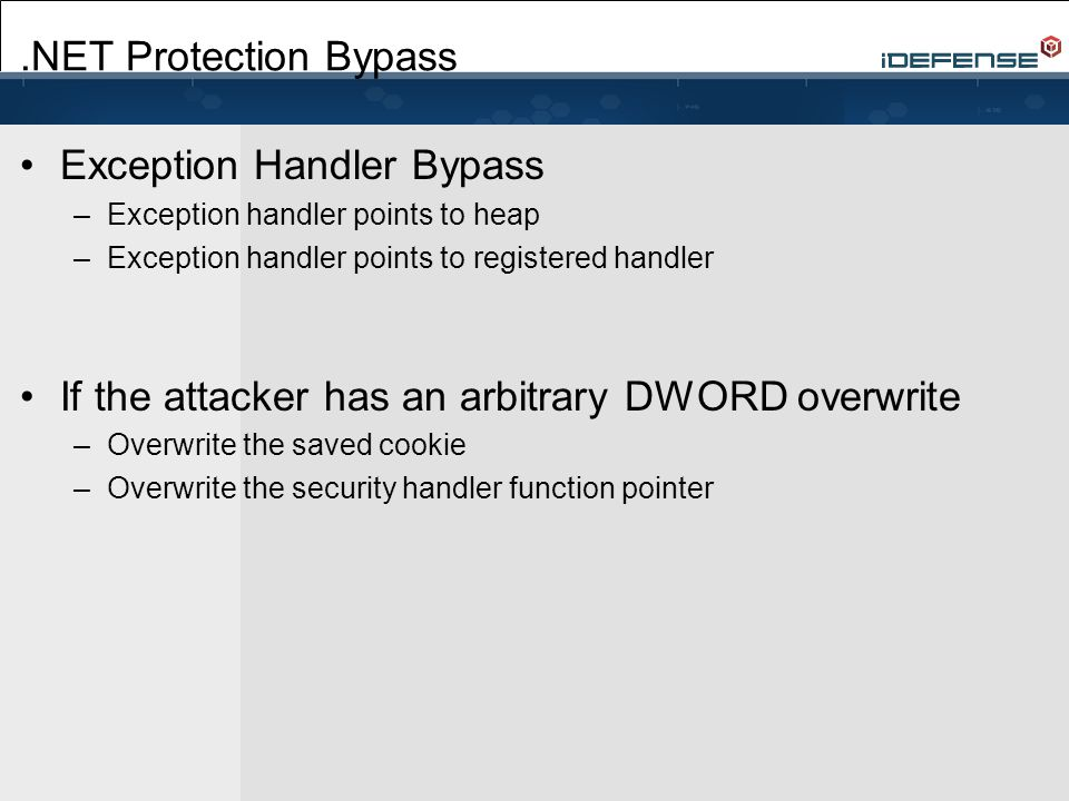 .NET Protection Bypass Exception Handler Bypass –Exception handler points to heap –Exception handler points to registered handler If the attacker has an arbitrary DWORD overwrite –Overwrite the saved cookie –Overwrite the security handler function pointer