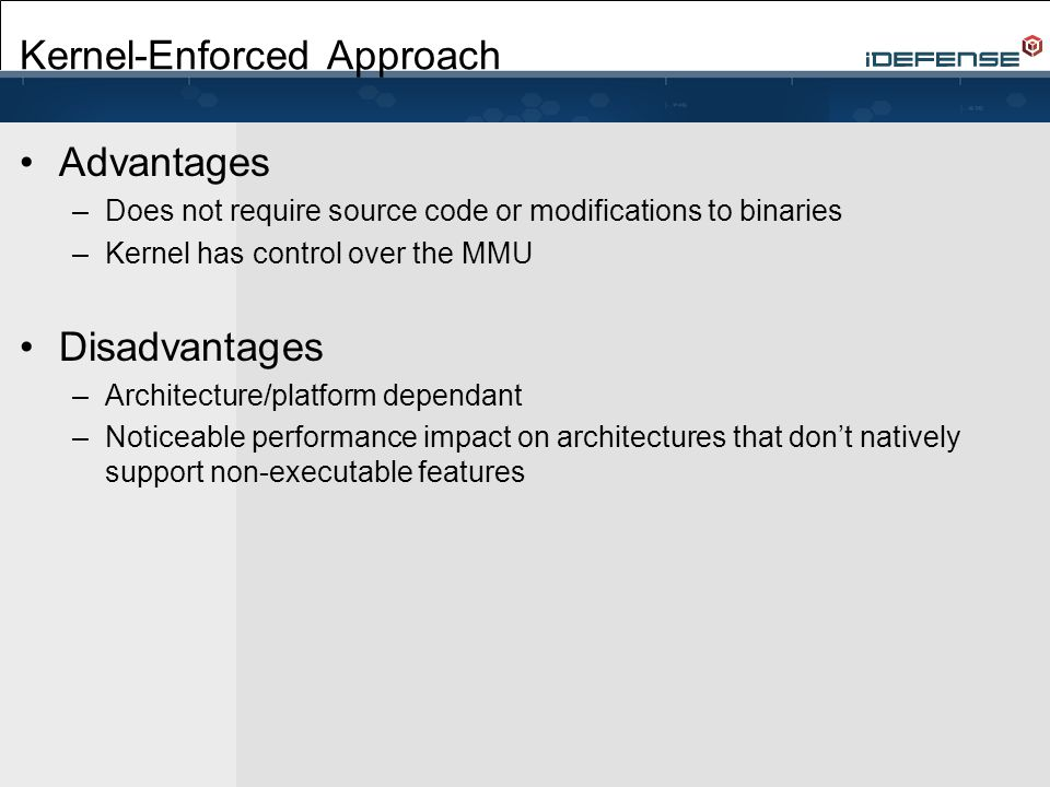 Kernel-Enforced Approach Advantages –Does not require source code or modifications to binaries –Kernel has control over the MMU Disadvantages –Architecture/platform dependant –Noticeable performance impact on architectures that don't natively support non-executable features