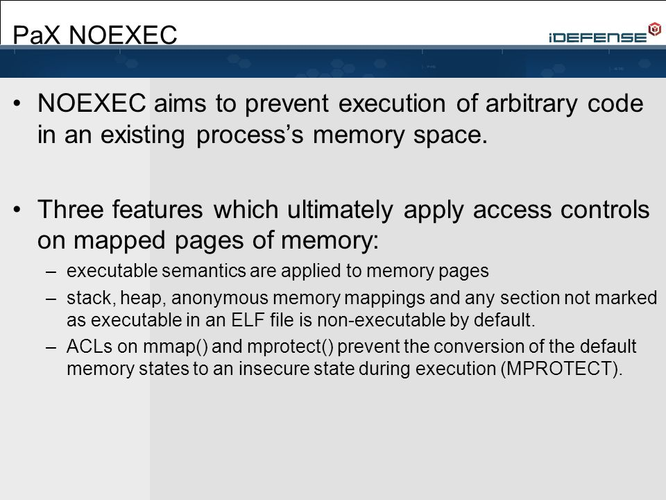 PaX NOEXEC NOEXEC aims to prevent execution of arbitrary code in an existing process's memory space.