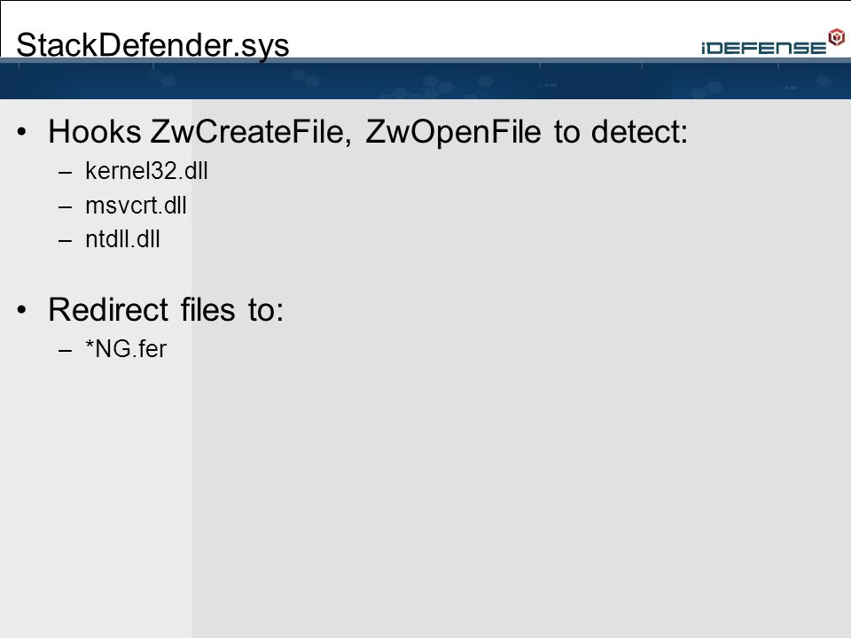StackDefender.sys Hooks ZwCreateFile, ZwOpenFile to detect: –kernel32.dll –msvcrt.dll –ntdll.dll Redirect files to: –*NG.fer