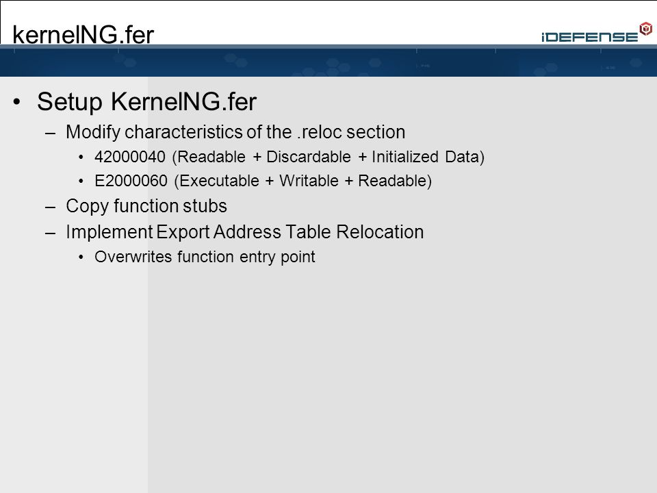 kernelNG.fer Setup KernelNG.fer –Modify characteristics of the.reloc section 42000040 (Readable + Discardable + Initialized Data) E2000060 (Executable + Writable + Readable) –Copy function stubs –Implement Export Address Table Relocation Overwrites function entry point