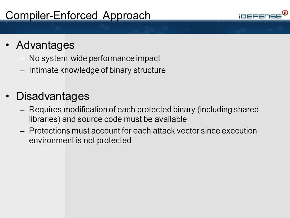 Compiler-Enforced Approach Advantages –No system-wide performance impact –Intimate knowledge of binary structure Disadvantages –Requires modification of each protected binary (including shared libraries) and source code must be available –Protections must account for each attack vector since execution environment is not protected