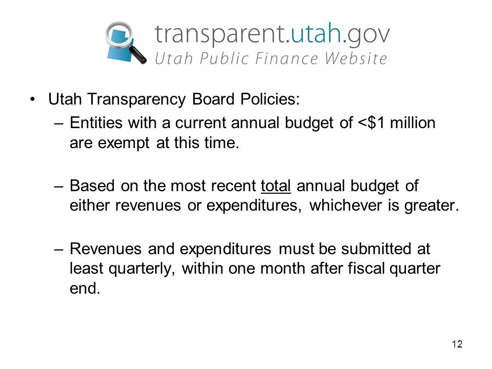 12 Utah Transparency Board Policies: –Entities with a current annual budget of <$1 million are exempt at this time.