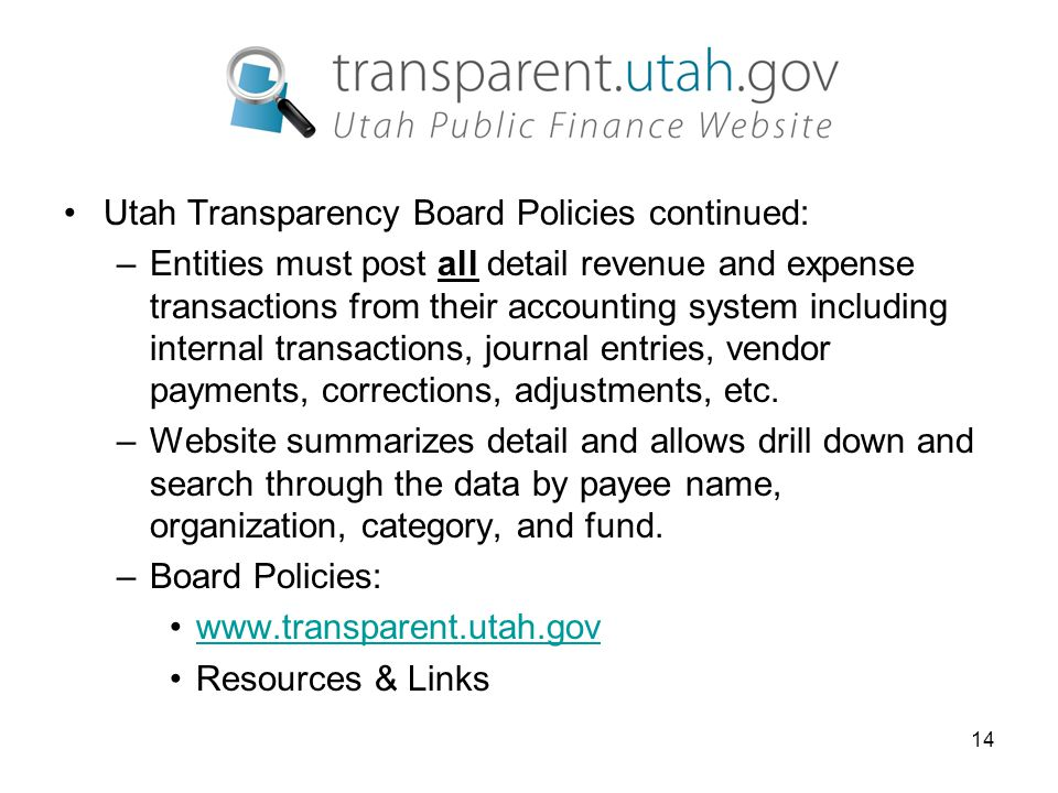 14 Utah Transparency Board Policies continued: –Entities must post all detail revenue and expense transactions from their accounting system including internal transactions, journal entries, vendor payments, corrections, adjustments, etc.