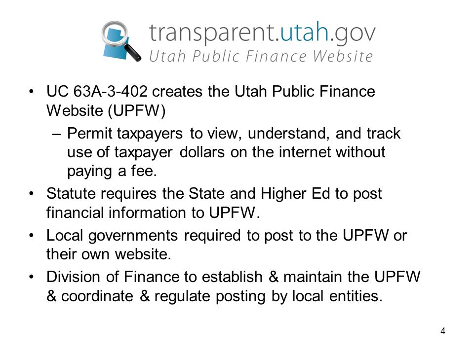 4 UC 63A-3-402 creates the Utah Public Finance Website (UPFW) –Permit taxpayers to view, understand, and track use of taxpayer dollars on the internet without paying a fee.