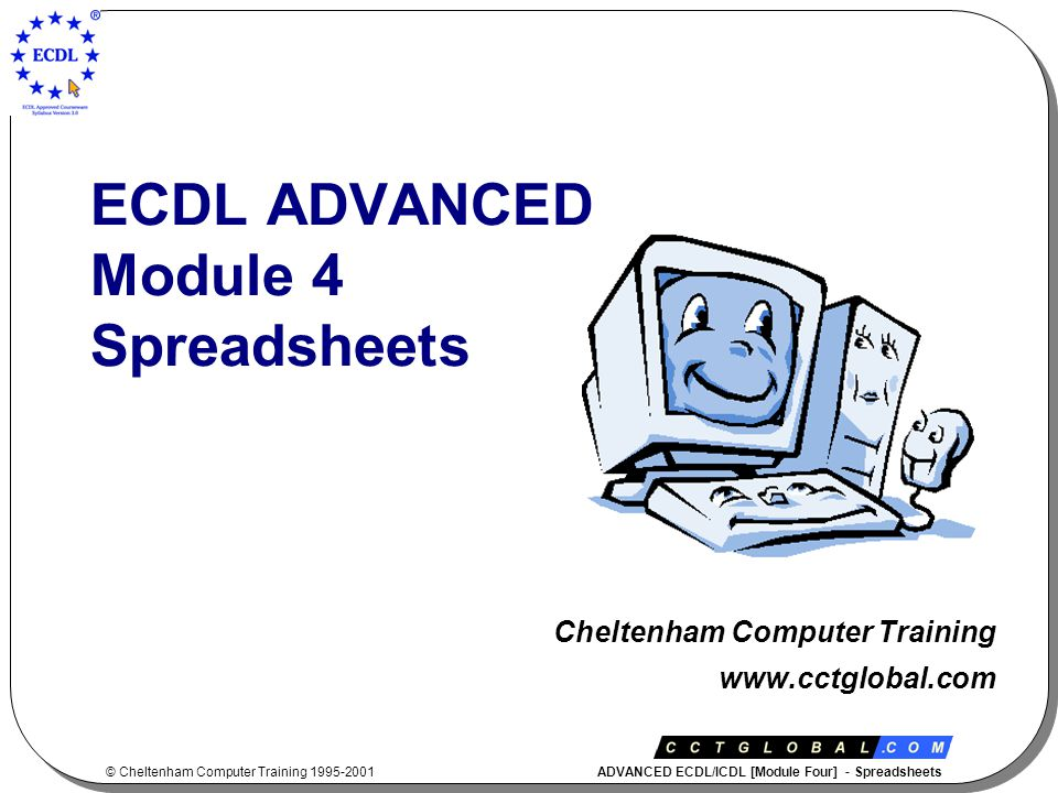 © Cheltenham Computer Training 1995-2001 ADVANCED ECDL/ICDL [Module Four] - Spreadsheets ECDL ADVANCED Module 4 Spreadsheets Cheltenham Computer Training www.cctglobal.com