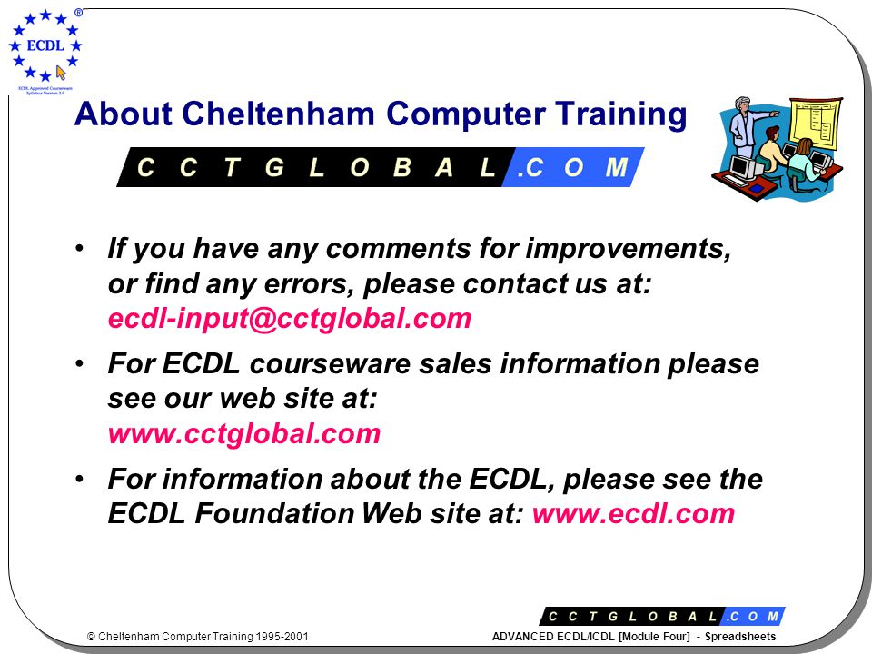 © Cheltenham Computer Training 1995-2001 ADVANCED ECDL/ICDL [Module Four] - Spreadsheets About Cheltenham Computer Training If you have any comments for improvements, or find any errors, please contact us at: ecdl-input@cctglobal.com For ECDL courseware sales information please see our web site at: www.cctglobal.com For information about the ECDL, please see the ECDL Foundation Web site at: www.ecdl.com