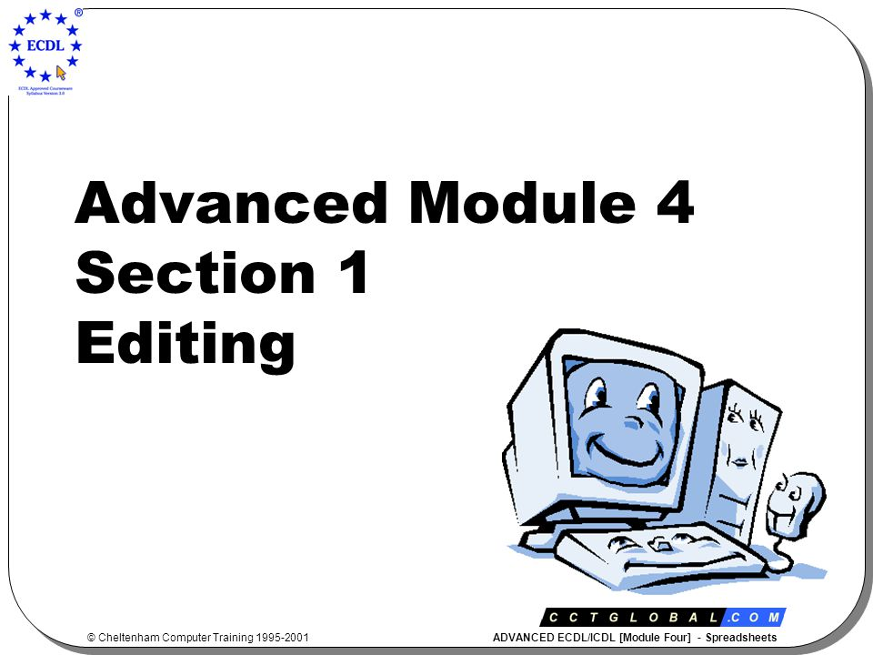 © Cheltenham Computer Training 1995-2001 ADVANCED ECDL/ICDL [Module Four] - Spreadsheets Advanced Module 4 Section 1 Editing