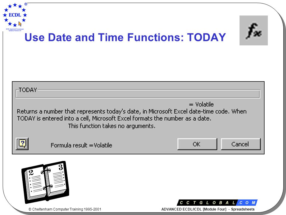 © Cheltenham Computer Training 1995-2001 ADVANCED ECDL/ICDL [Module Four] - Spreadsheets Use Date and Time Functions: TODAY