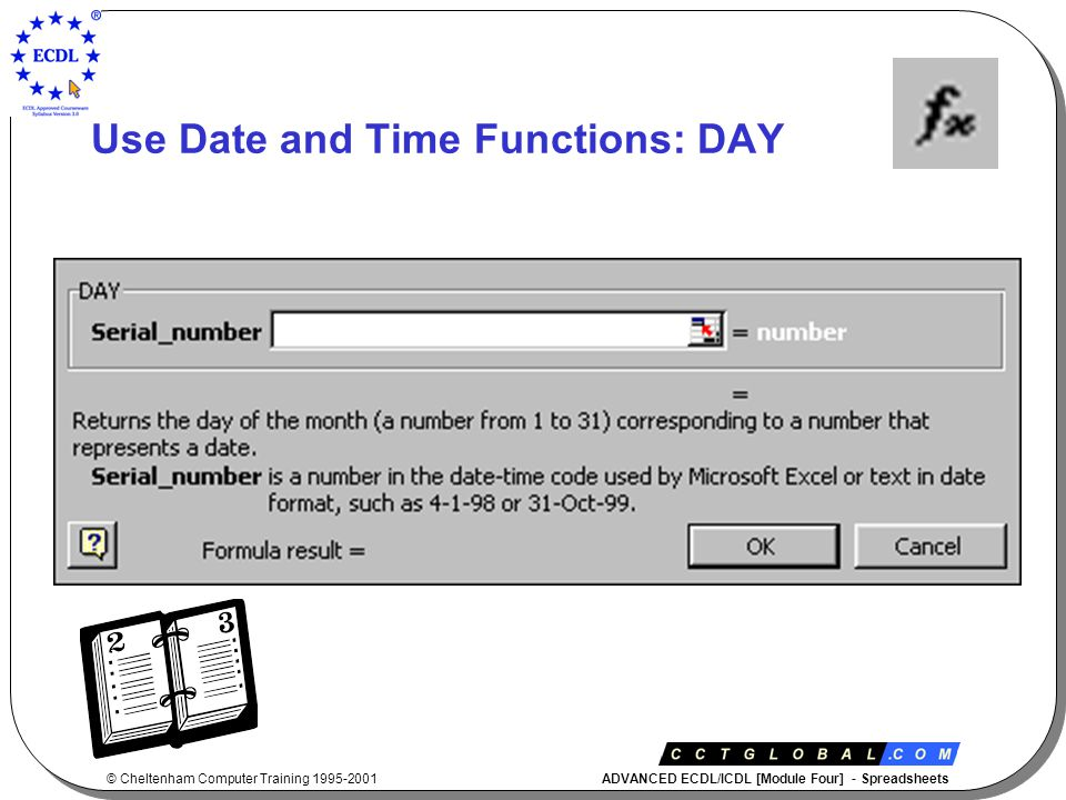 © Cheltenham Computer Training 1995-2001 ADVANCED ECDL/ICDL [Module Four] - Spreadsheets Use Date and Time Functions: DAY