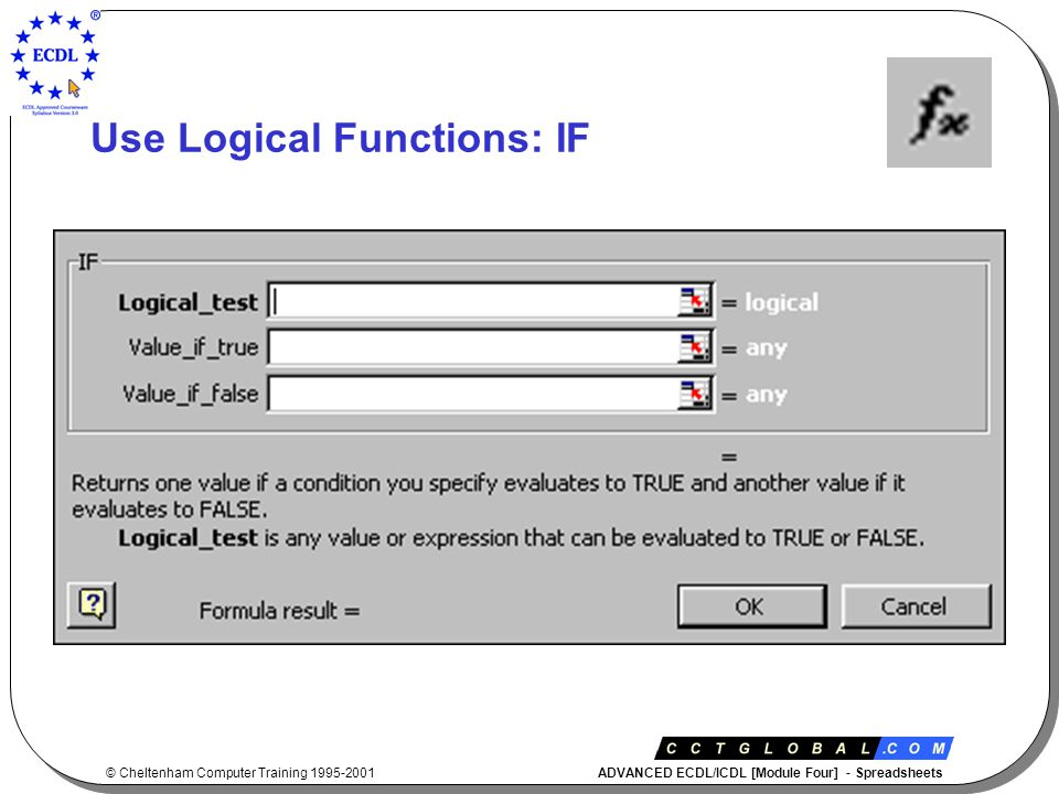 © Cheltenham Computer Training 1995-2001 ADVANCED ECDL/ICDL [Module Four] - Spreadsheets Use Logical Functions: IF