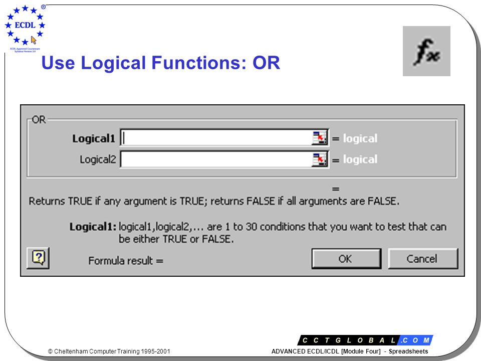 © Cheltenham Computer Training 1995-2001 ADVANCED ECDL/ICDL [Module Four] - Spreadsheets Use Logical Functions: OR