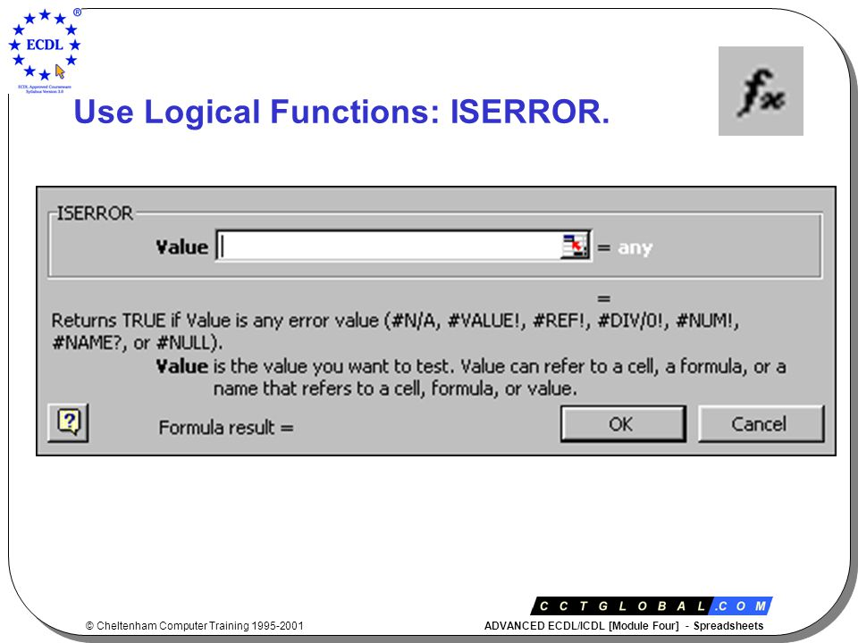 © Cheltenham Computer Training 1995-2001 ADVANCED ECDL/ICDL [Module Four] - Spreadsheets Use Logical Functions: ISERROR.