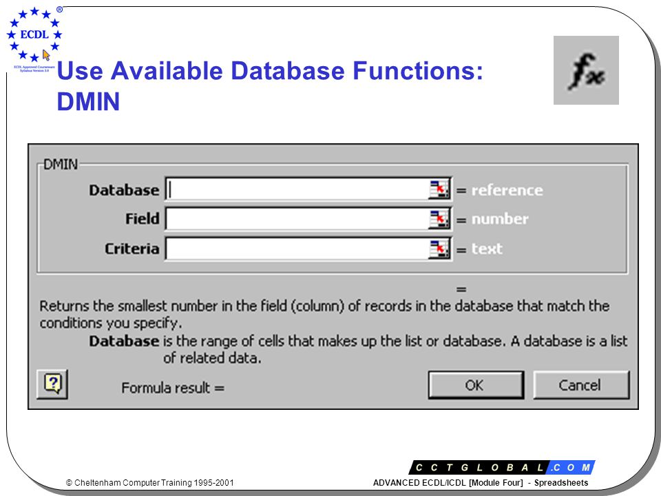 © Cheltenham Computer Training 1995-2001 ADVANCED ECDL/ICDL [Module Four] - Spreadsheets Use Available Database Functions: DMIN