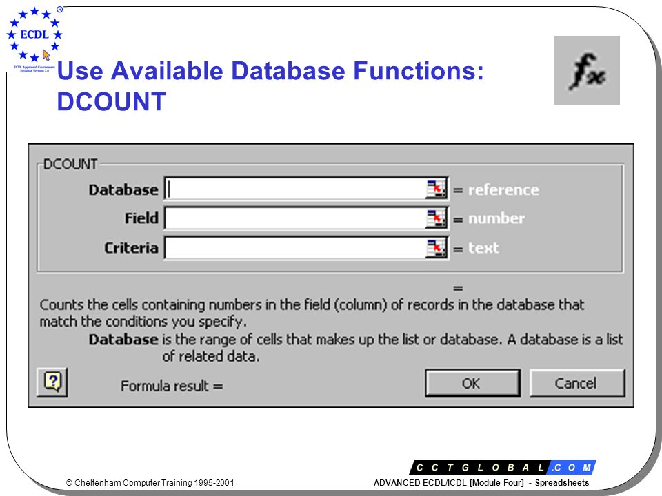 © Cheltenham Computer Training 1995-2001 ADVANCED ECDL/ICDL [Module Four] - Spreadsheets Use Available Database Functions: DCOUNT