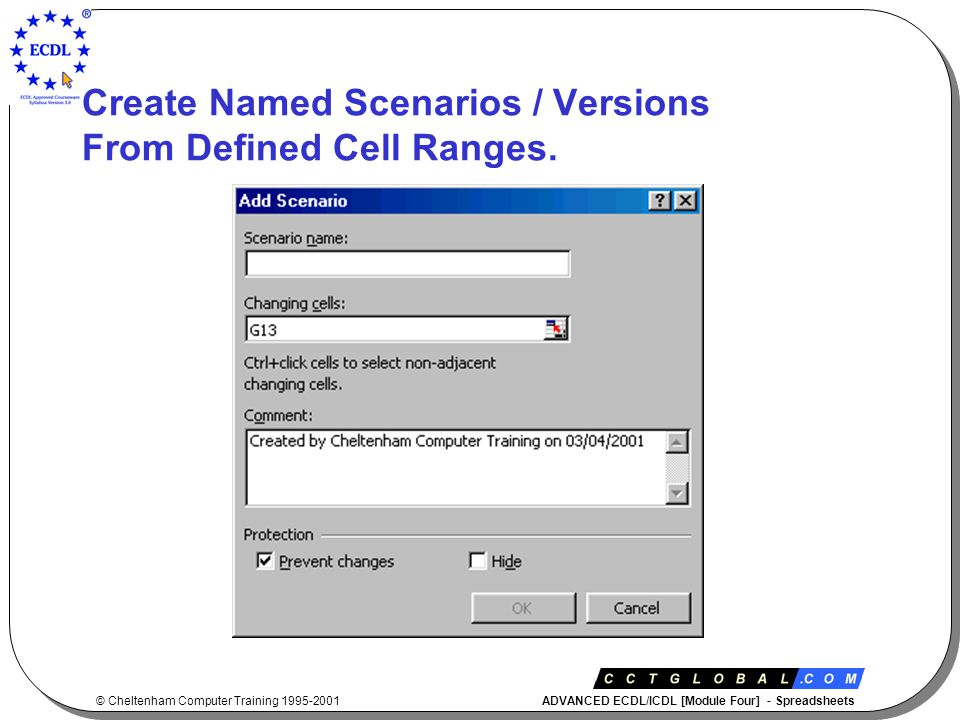 © Cheltenham Computer Training 1995-2001 ADVANCED ECDL/ICDL [Module Four] - Spreadsheets Create Named Scenarios / Versions From Defined Cell Ranges.