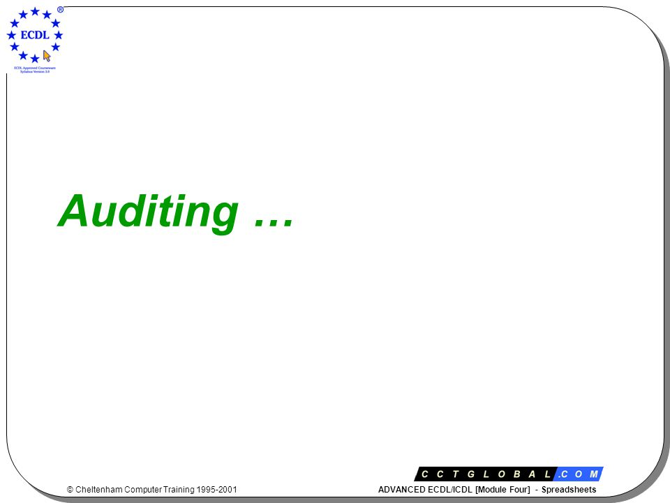 © Cheltenham Computer Training 1995-2001 ADVANCED ECDL/ICDL [Module Four] - Spreadsheets Auditing …