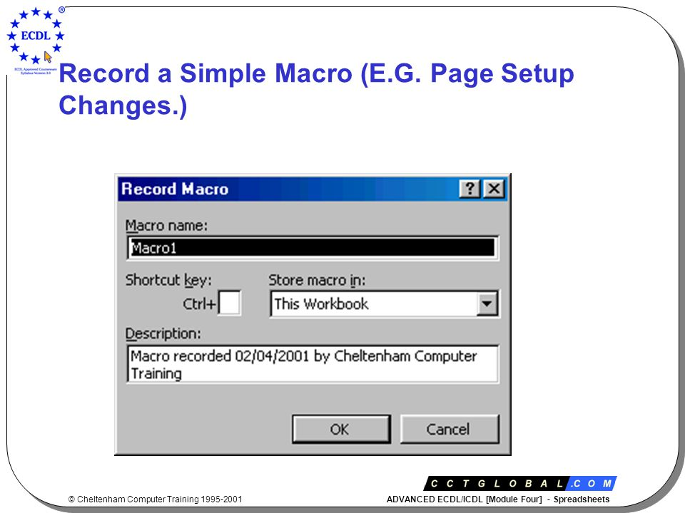 © Cheltenham Computer Training 1995-2001 ADVANCED ECDL/ICDL [Module Four] - Spreadsheets Record a Simple Macro (E.G.