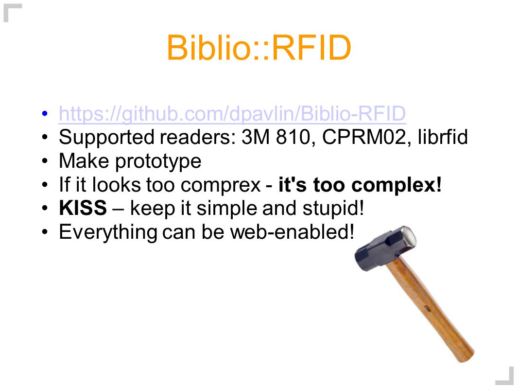 Biblio::RFID https://github.com/dpavlin/Biblio-RFID Supported readers: 3M 810, CPRM02, librfid Make prototype If it looks too comprex - it s too complex.