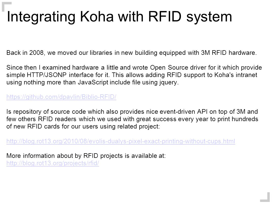 Integrating Koha with RFID system Back in 2008, we moved our libraries in new building equipped with 3M RFID hardware. Since then I examined hardware