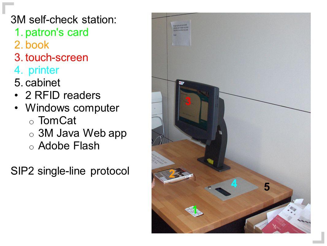 3M self-check station: 1.patron's card 2.book 3.touch-screen 4. printer 5.cabinet 2 RFID readers Windows computer o TomCat o 3M Java Web app o Adobe F