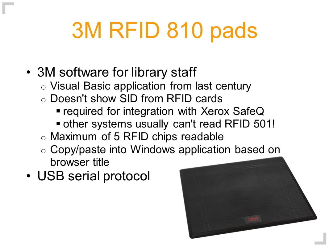 3M RFID 810 pads 3M software for library staff o Visual Basic application from last century o Doesn t show SID from RFID cards  required for integration with Xerox SafeQ  other systems usually can t read RFID 501.