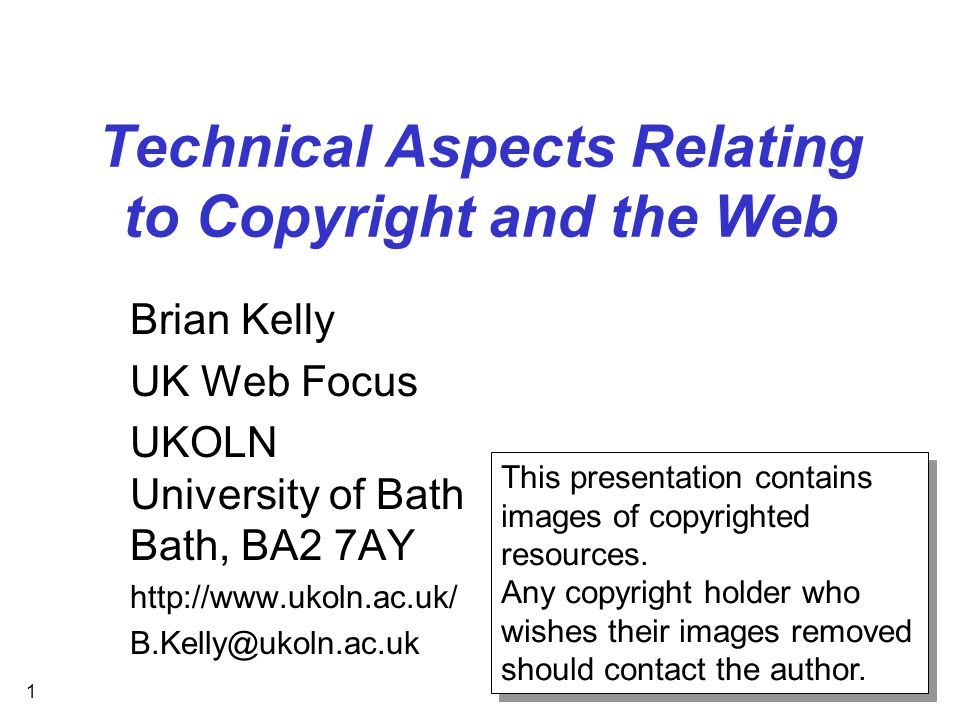 1 Technical Aspects Relating to Copyright and the Web Brian Kelly UK Web Focus UKOLN University of Bath Bath, BA2 7AY http://www.ukoln.ac.uk/ B.Kelly@ukoln.ac.uk This presentation contains images of copyrighted resources.