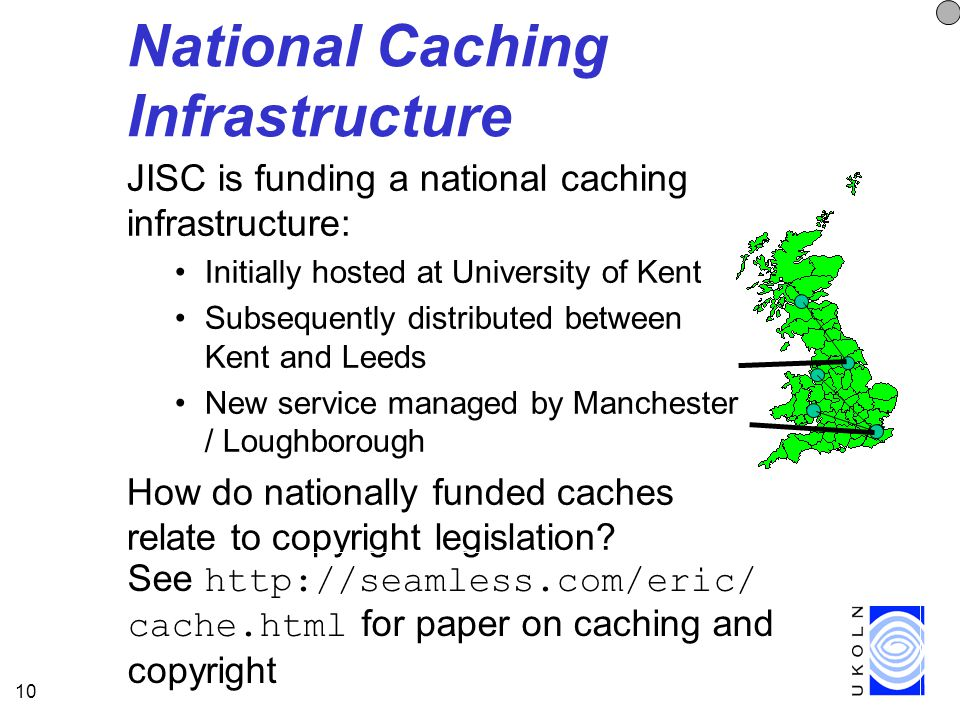 10 National Caching Infrastructure JISC is funding a national caching infrastructure: Initially hosted at University of Kent Subsequently distributed between Kent and Leeds New service managed by Manchester / Loughborough How do nationally funded caches relate to copyright legislation.