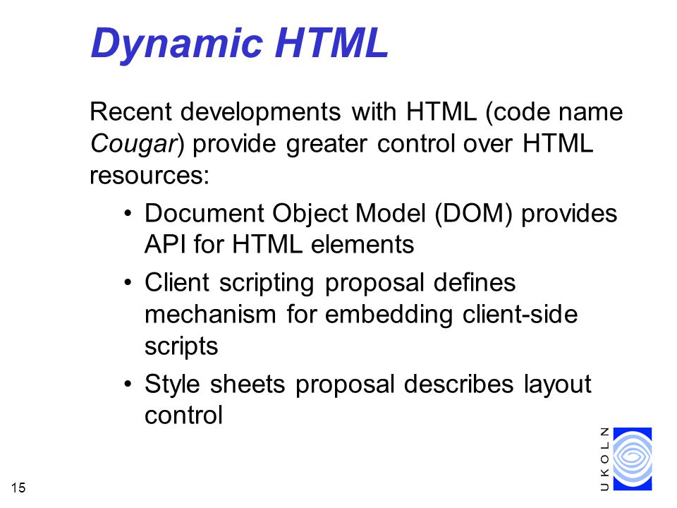 15 Dynamic HTML Recent developments with HTML (code name Cougar) provide greater control over HTML resources: Document Object Model (DOM) provides API for HTML elements Client scripting proposal defines mechanism for embedding client-side scripts Style sheets proposal describes layout control